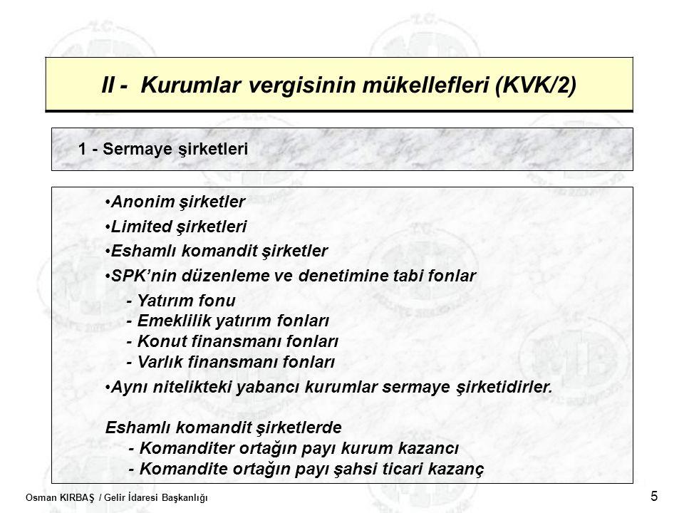 Osman KIRBAŞ / Gelir İdaresi Başkanlığı 5 II - Kurumlar vergisinin mükellefleri (KVK/2) 1 - Sermaye şirketleri •Anonim şirketler •Limited şirketleri •