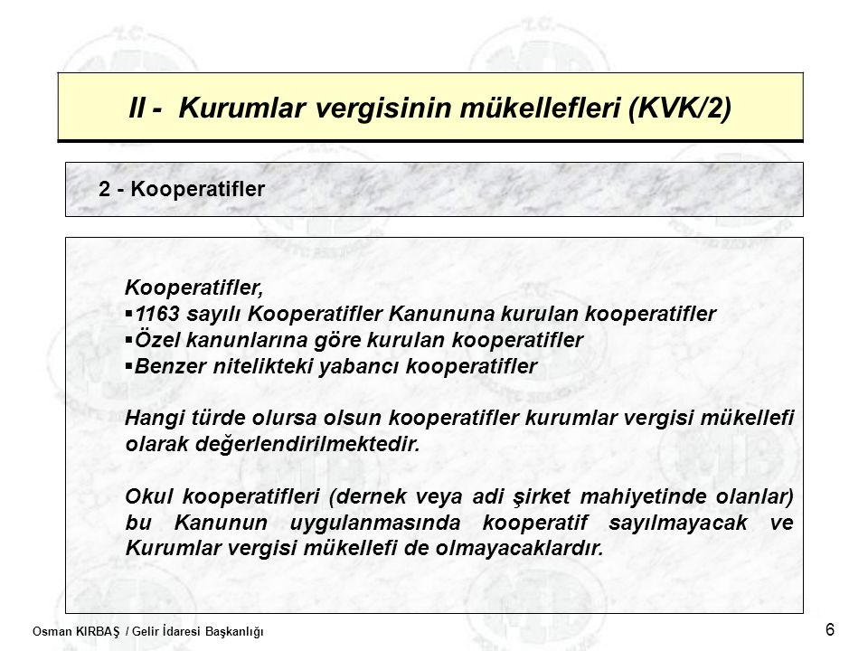 Osman KIRBAŞ / Gelir İdaresi Başkanlığı 6 II - Kurumlar vergisinin mükellefleri (KVK/2) 2 - Kooperatifler Kooperatifler,  1163 sayılı Kooperatifler K