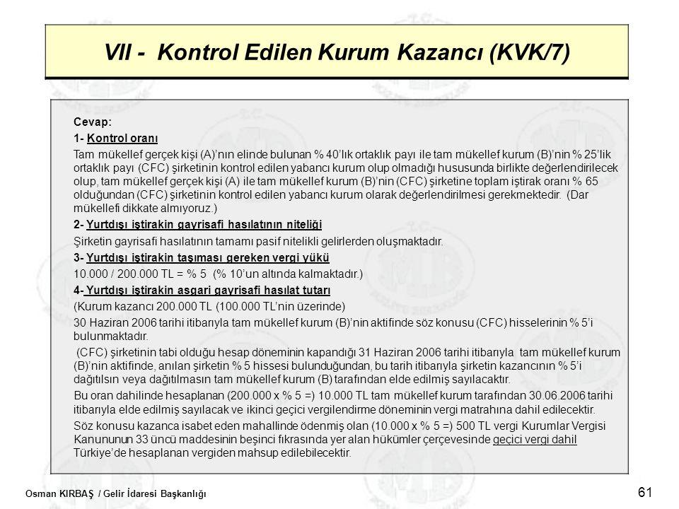 Osman KIRBAŞ / Gelir İdaresi Başkanlığı 61 VII - Kontrol Edilen Kurum Kazancı (KVK/7) Cevap: 1- Kontrol oranı Tam mükellef gerçek kişi (A)'nın elinde