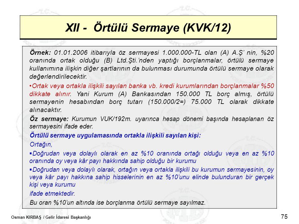 Osman KIRBAŞ / Gelir İdaresi Başkanlığı 75 XII - Örtülü Sermaye (KVK/12) Örnek: 01.01.2006 itibarıyla öz sermayesi 1.000.000-TL olan (A) A.Ş' nin, %20