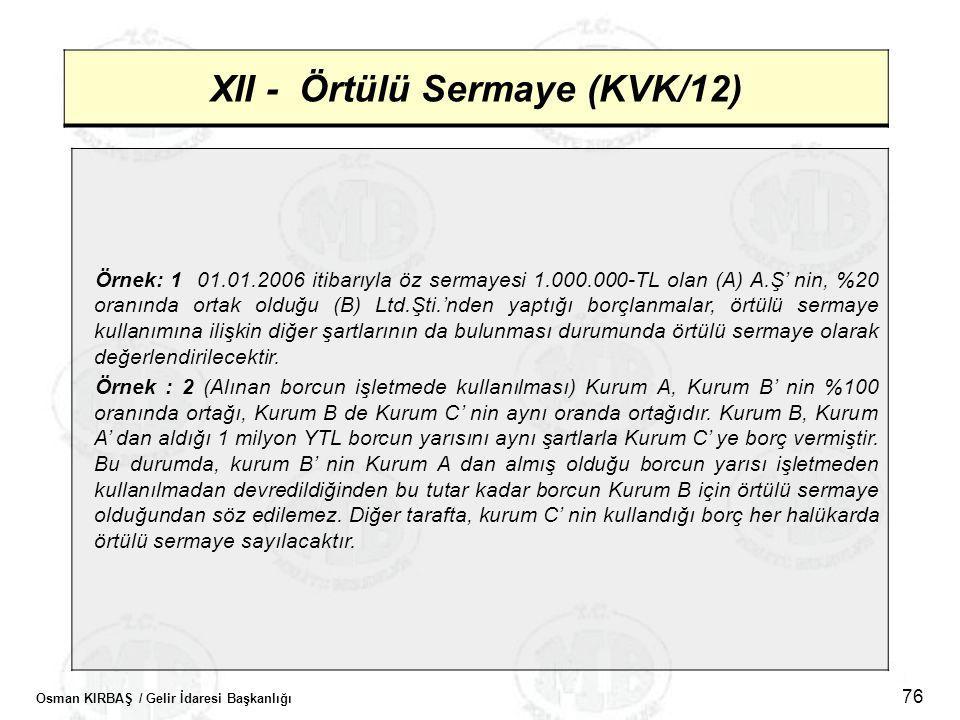 Osman KIRBAŞ / Gelir İdaresi Başkanlığı 76 XII - Örtülü Sermaye (KVK/12) Örnek: 1 01.01.2006 itibarıyla öz sermayesi 1.000.000-TL olan (A) A.Ş' nin, %