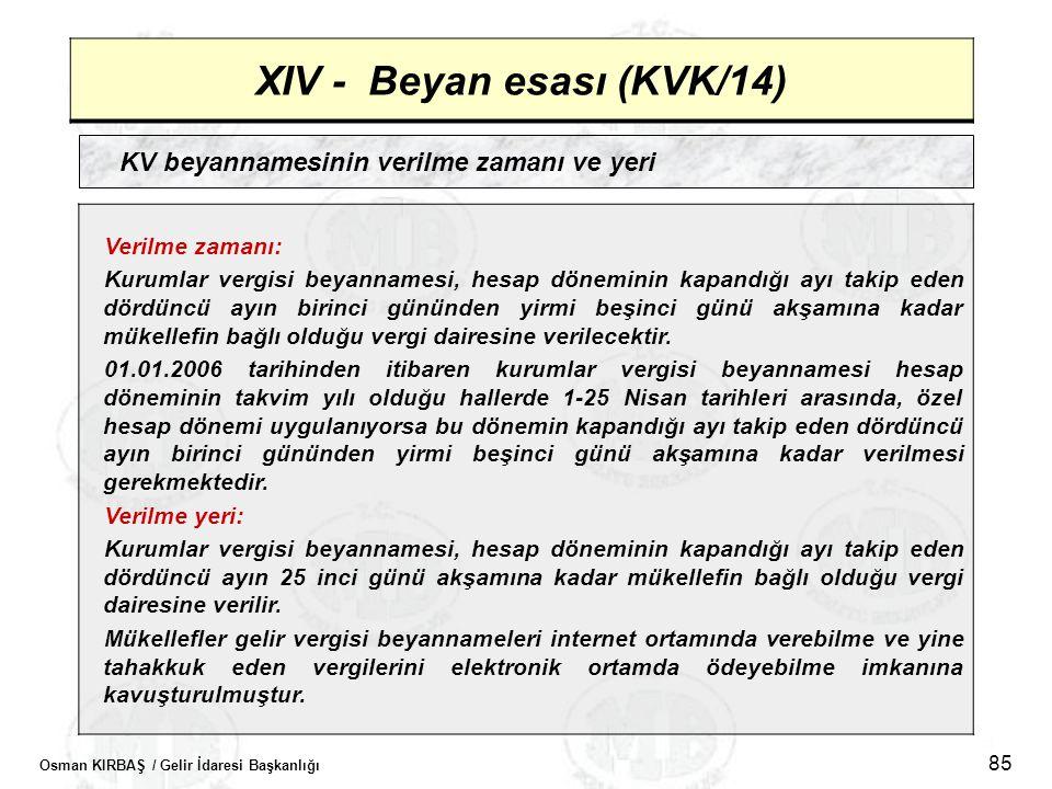 Osman KIRBAŞ / Gelir İdaresi Başkanlığı 85 XIV - Beyan esası (KVK/14) KV beyannamesinin verilme zamanı ve yeri Verilme zamanı: Kurumlar vergisi beyann
