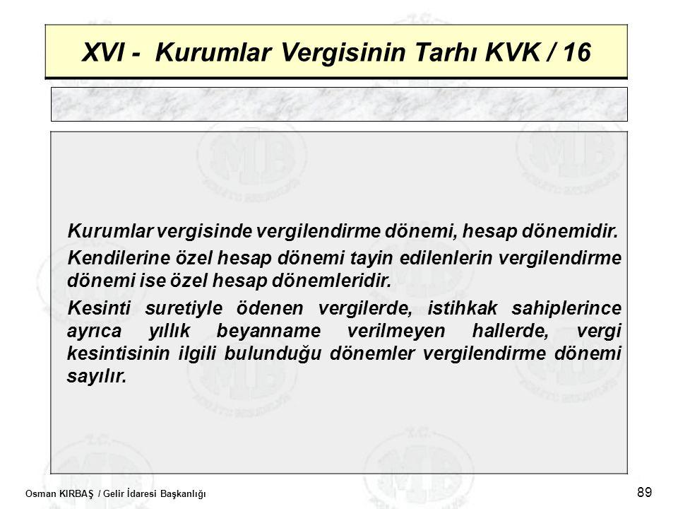 Osman KIRBAŞ / Gelir İdaresi Başkanlığı 89 XVI - Kurumlar Vergisinin Tarhı KVK / 16 Kurumlar vergisinde vergilendirme dönemi, hesap dönemidir. Kendile