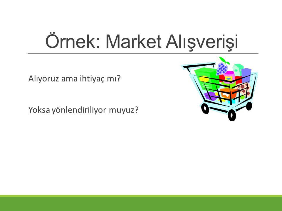 Örnek: Market Alışverişi Alıyoruz ama ihtiyaç mı? Yoksa yönlendiriliyor muyuz?
