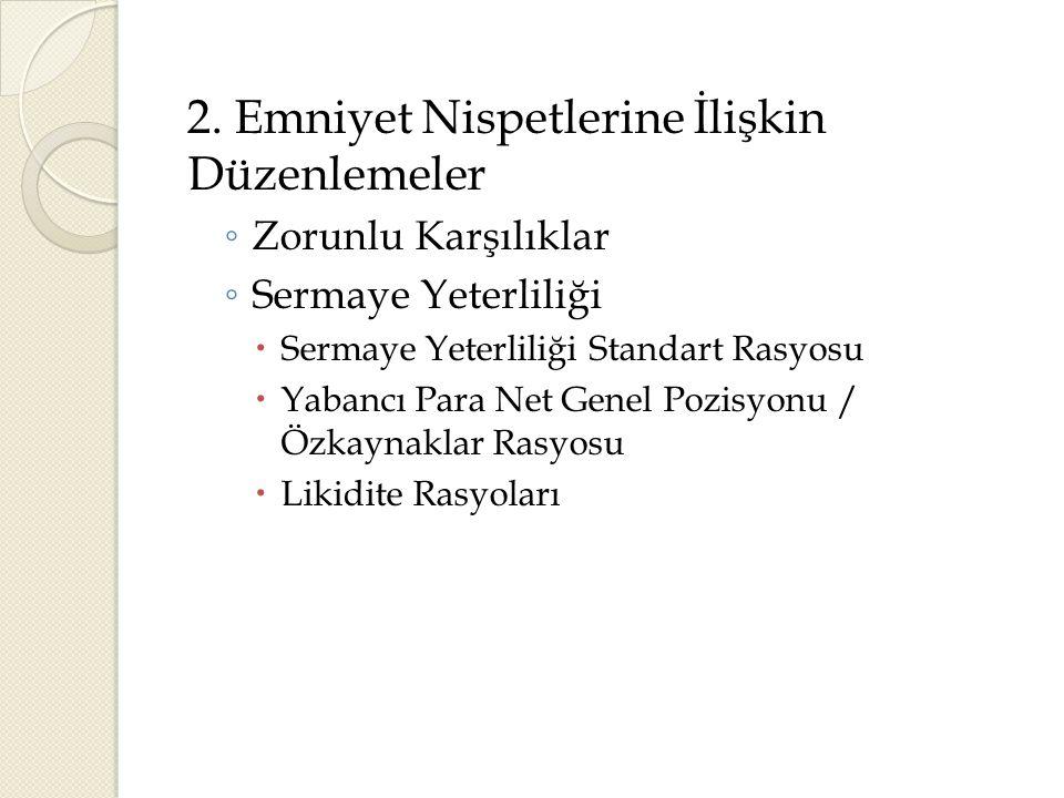 2. Emniyet Nispetlerine İlişkin Düzenlemeler ◦ Zorunlu Karşılıklar ◦ Sermaye Yeterliliği  Sermaye Yeterliliği Standart Rasyosu  Yabancı Para Net Gen