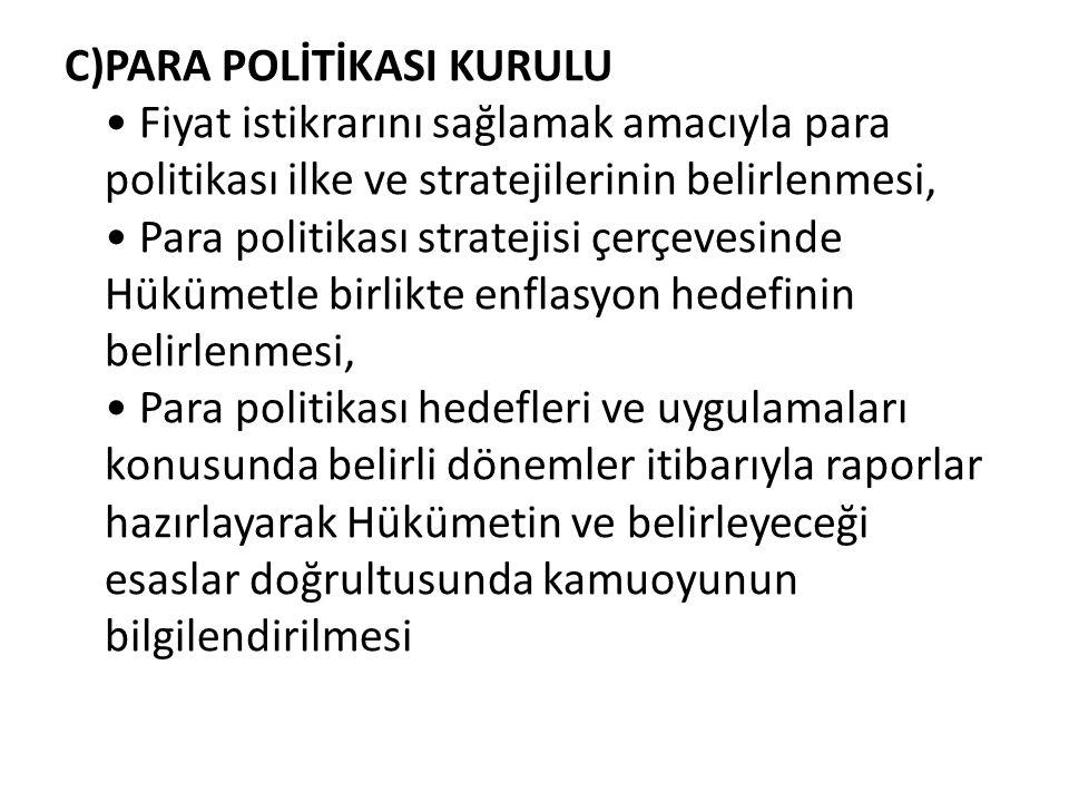 C)PARA POLİTİKASI KURULU • Fiyat istikrarını sağlamak amacıyla para politikası ilke ve stratejilerinin belirlenmesi, • Para politikası stratejisi çerç