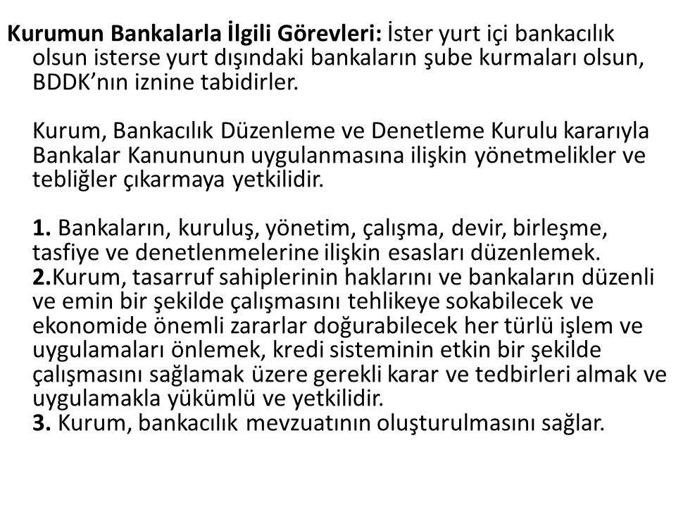 Kurumun Bankalarla İlgili Görevleri: İster yurt içi bankacılık olsun isterse yurt dışındaki bankaların şube kurmaları olsun, BDDK'nın iznine tabidirle