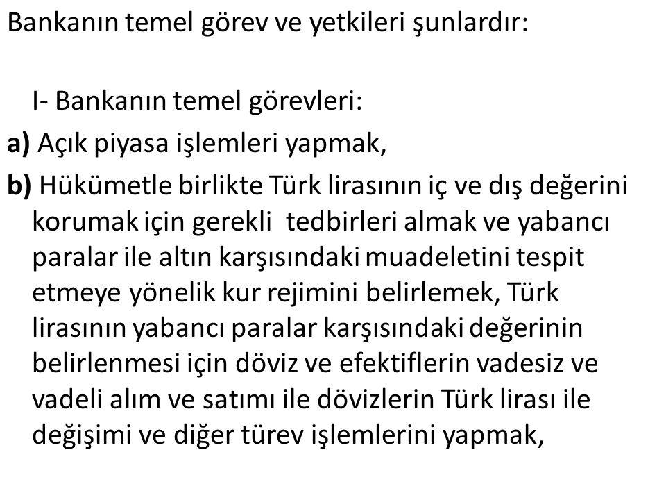 Bankanın temel görev ve yetkileri şunlardır: I- Bankanın temel görevleri: a) Açık piyasa işlemleri yapmak, b) Hükümetle birlikte Türk lirasının iç ve