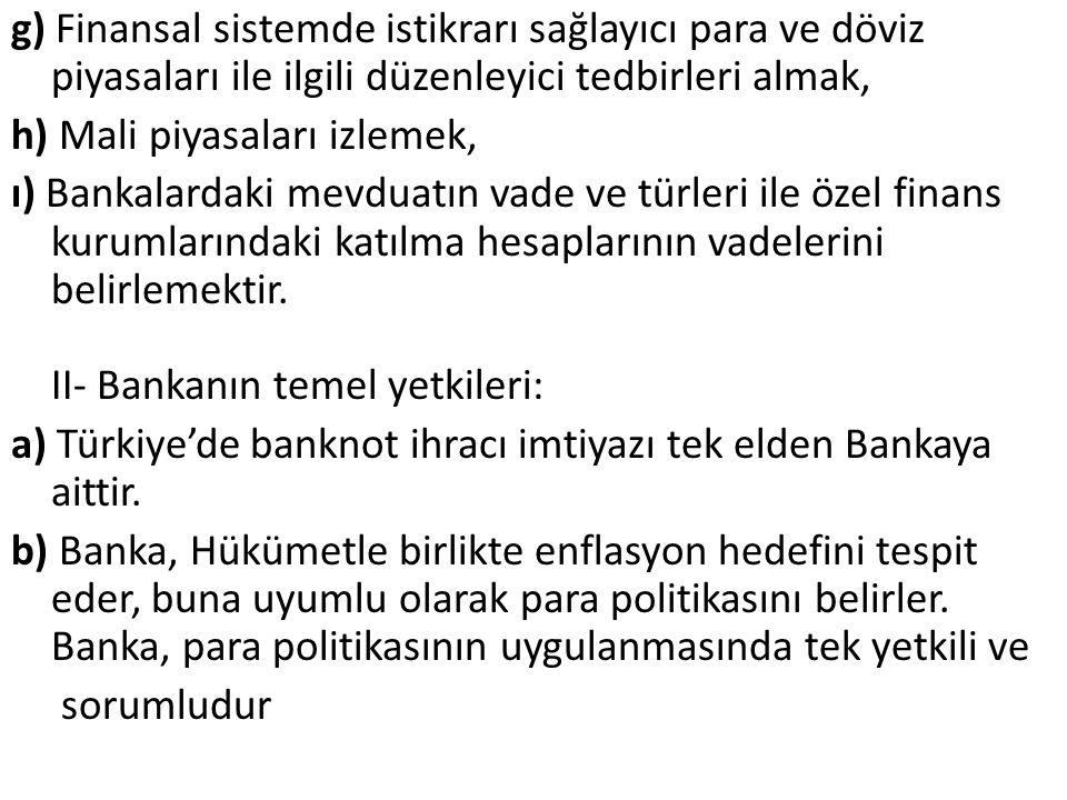 g) Finansal sistemde istikrarı sağlayıcı para ve döviz piyasaları ile ilgili düzenleyici tedbirleri almak, h) Mali piyasaları izlemek, ı) Bankalardaki