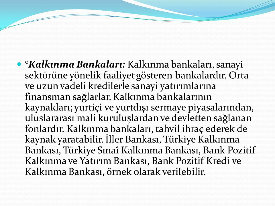  °Kalkınma Bankaları: Kalkınma bankaları, sanayi sektörüne yönelik faaliyet gösteren bankalardır. Orta ve uzun vadeli kredilerle sanayi yatırımlarına