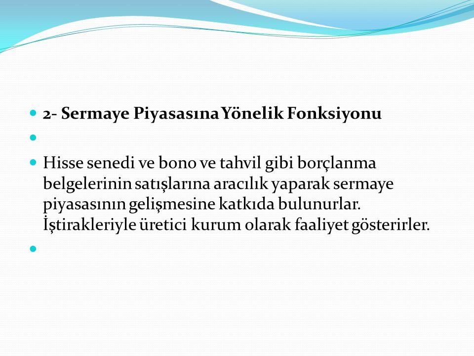  2- Sermaye Piyasasına Yönelik Fonksiyonu   Hisse senedi ve bono ve tahvil gibi borçlanma belgelerinin satışlarına aracılık yaparak sermaye piyasas