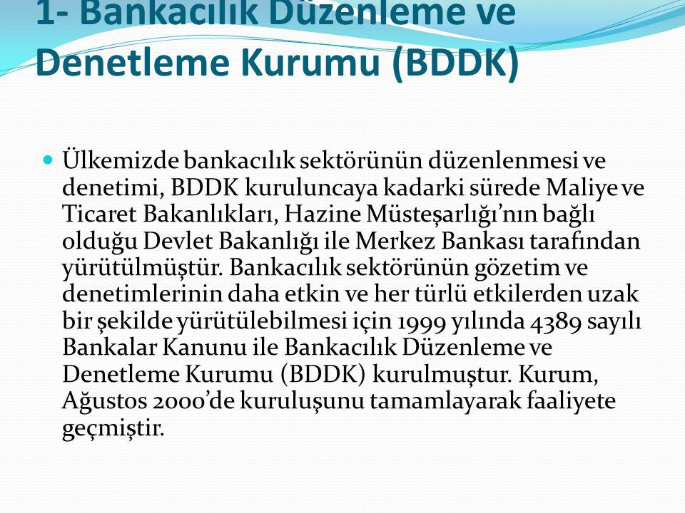 1- Bankacılık Düzenleme ve Denetleme Kurumu (BDDK)  Ülkemizde bankacılık sektörünün düzenlenmesi ve denetimi, BDDK kuruluncaya kadarki sürede Maliye