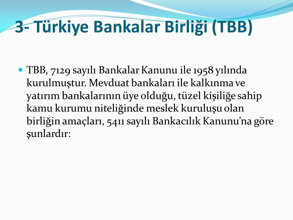 3- Türkiye Bankalar Birliği (TBB)  TBB, 7129 sayılı Bankalar Kanunu ile 1958 yılında kurulmuştur. Mevduat bankaları ile kalkınma ve yatırım bankaları