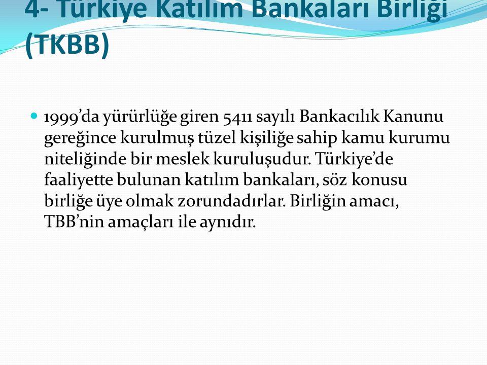 4- Türkiye Katılım Bankaları Birliği (TKBB)  1999'da yürürlüğe giren 5411 sayılı Bankacılık Kanunu gereğince kurulmuş tüzel kişiliğe sahip kamu kurum
