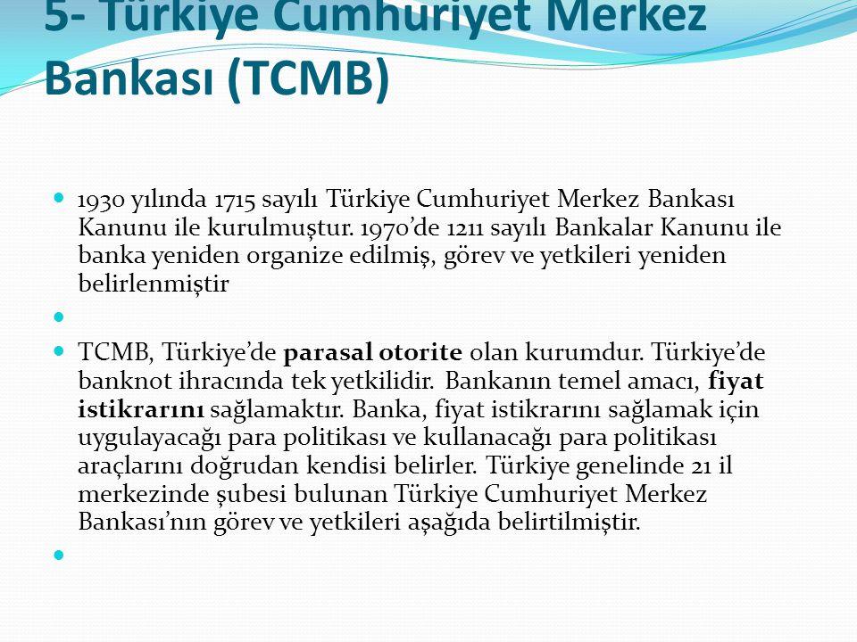 5- Türkiye Cumhuriyet Merkez Bankası (TCMB)  1930 yılında 1715 sayılı Türkiye Cumhuriyet Merkez Bankası Kanunu ile kurulmuştur. 1970'de 1211 sayılı B