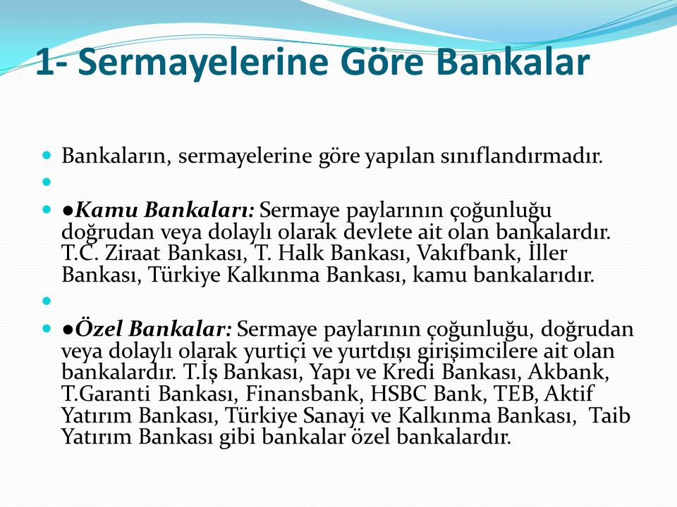 1- Sermayelerine Göre Bankalar  Bankaların, sermayelerine göre yapılan sınıflandırmadır.   ● Kamu Bankaları: Sermaye paylarının çoğunluğu doğrudan