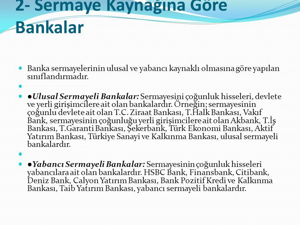 2- Sermaye Kaynağına Göre Bankalar  Banka sermayelerinin ulusal ve yabancı kaynaklı olmasına göre yapılan sınıflandırmadır.   ● Ulusal Sermayeli Ba