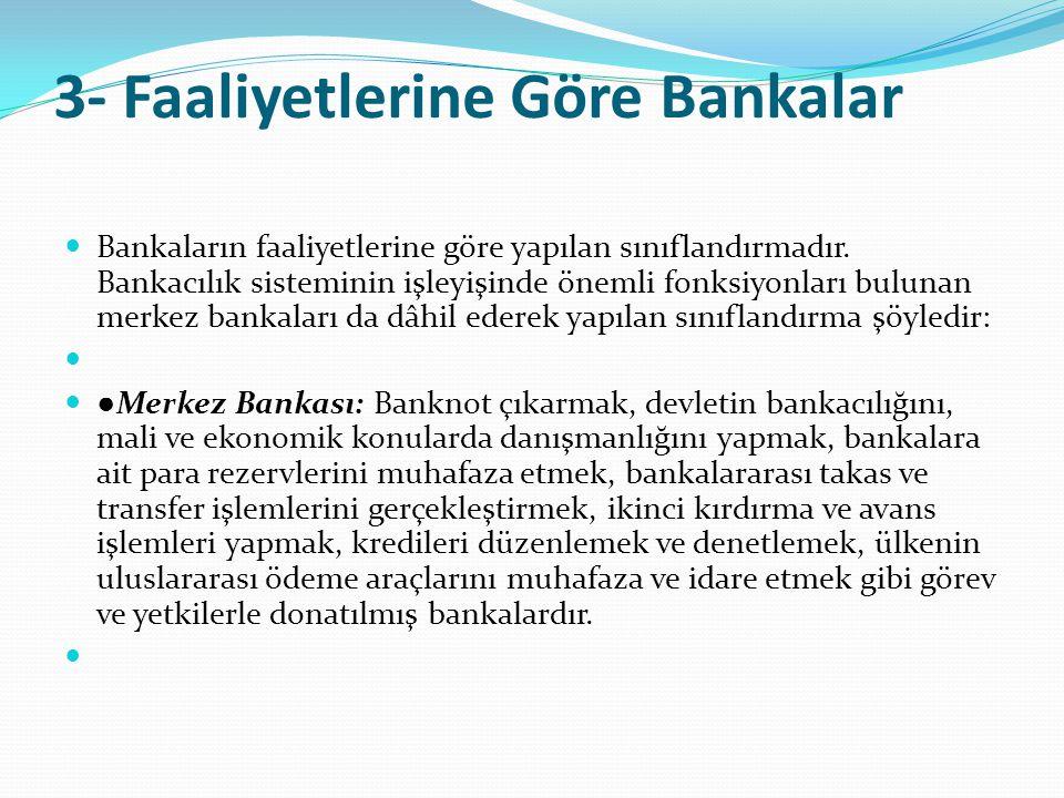 3- Faaliyetlerine Göre Bankalar  Bankaların faaliyetlerine göre yapılan sınıflandırmadır. Bankacılık sisteminin işleyişinde önemli fonksiyonları bulu