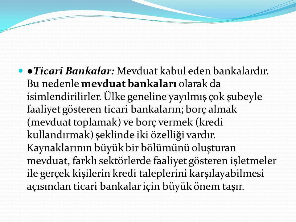  ● Ticari Bankalar: Mevduat kabul eden bankalardır. Bu nedenle mevduat bankaları olarak da isimlendirilirler. Ülke geneline yayılmış çok şubeyle faal
