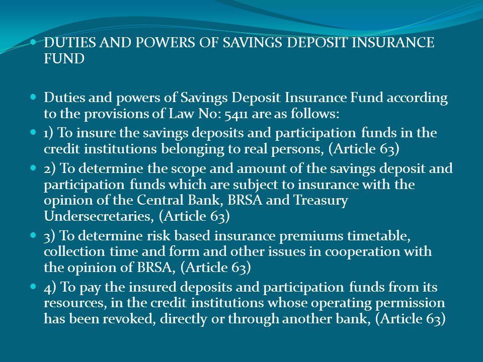  DUTIES AND POWERS OF SAVINGS DEPOSIT INSURANCE FUND  Duties and powers of Savings Deposit Insurance Fund according to the provisions of Law No: 5411 are as follows:  1) To insure the savings deposits and participation funds in the credit institutions belonging to real persons, (Article 63)  2) To determine the scope and amount of the savings deposit and participation funds which are subject to insurance with the opinion of the Central Bank, BRSA and Treasury Undersecretaries, (Article 63)  3) To determine risk based insurance premiums timetable, collection time and form and other issues in cooperation with the opinion of BRSA, (Article 63)  4) To pay the insured deposits and participation funds from its resources, in the credit institutions whose operating permission has been revoked, directly or through another bank, (Article 63)
