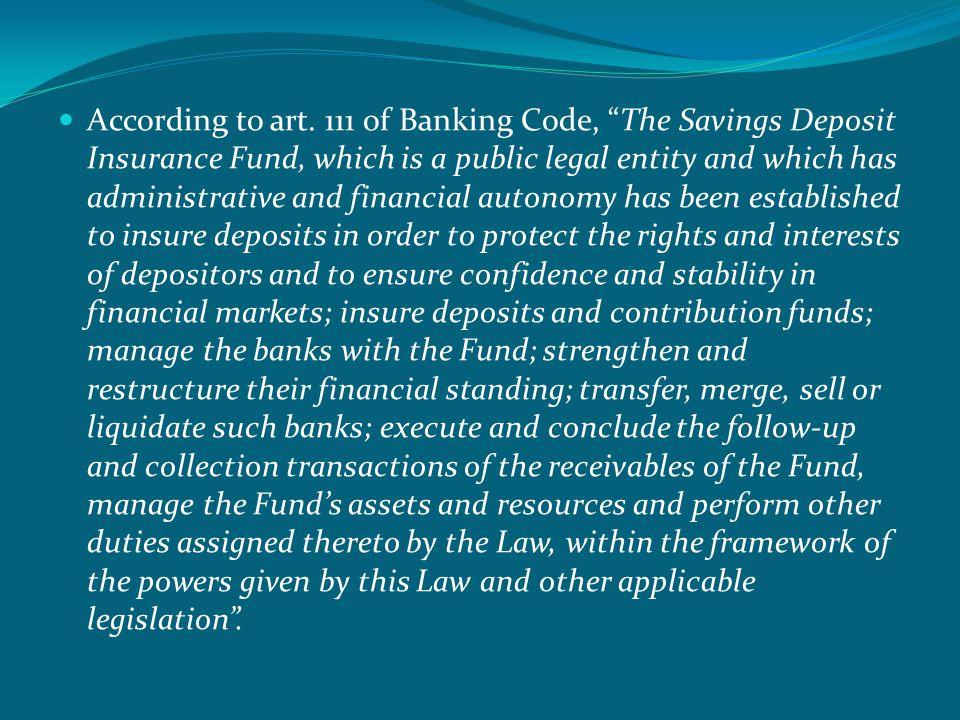  Fonun kurulus ve bağımsızlığı  Madde 111 — Bu Kanun ve ilgili diğer mevzuat ile verilen yetkiler çerçevesinde  tasarruf sahiplerinin hak ve menfaatlerinin korunması amacıyla, mevduatın ve katılım  fonlarının sigorta edilmesi, Fon bankalarının yönetilmesi, malî bünyelerinin güçlendirilmesi,  yeniden yapılandırılması, devri, birlestirilmesi, satısı, tasfiyesi, Fon alacaklarının takip ve  tahsili islemlerinin yürütülmesi ve sonuçlandırılması, Fon varlık ve kaynaklarının idare  edilmesi ve Kanunla verilen diğer görevlerin ifası için kamu tüzel kisiliğini haiz, idarî ve malî  özerkliğe sahip Tasarruf Mevduatı Sigorta Fonu kurulmustur.