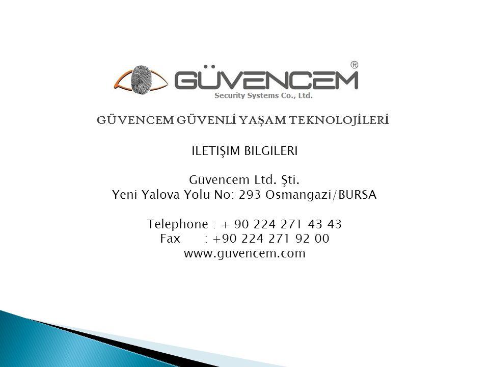 İLETİŞİM BİLGİLERİ Güvencem Ltd. Şti. Yeni Yalova Yolu No: 293 Osmangazi/BURSA Telephone : + 90 224 271 43 43 Fax : +90 224 271 92 00 www.guvencem.com