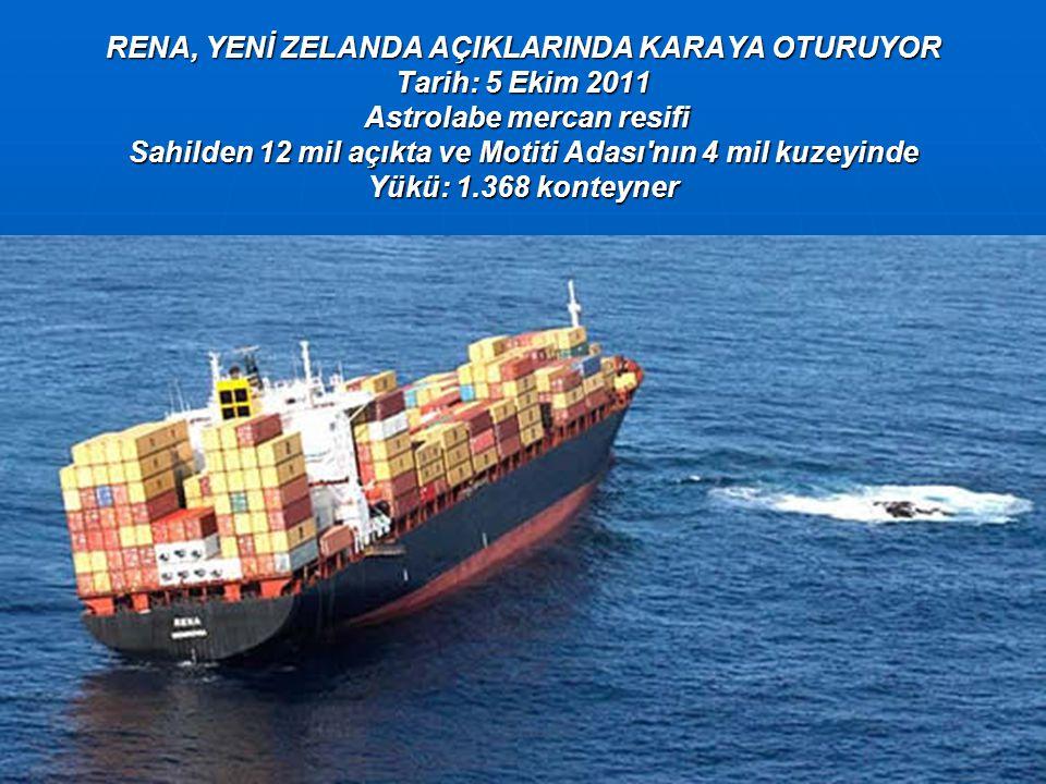 RENA, YENİ ZELANDA AÇIKLARINDA KARAYA OTURUYOR Tarih: 5 Ekim 2011 Astrolabe mercan resifi Sahilden 12 mil açıkta ve Motiti Adası nın 4 mil kuzeyinde Yükü: 1.368 konteyner