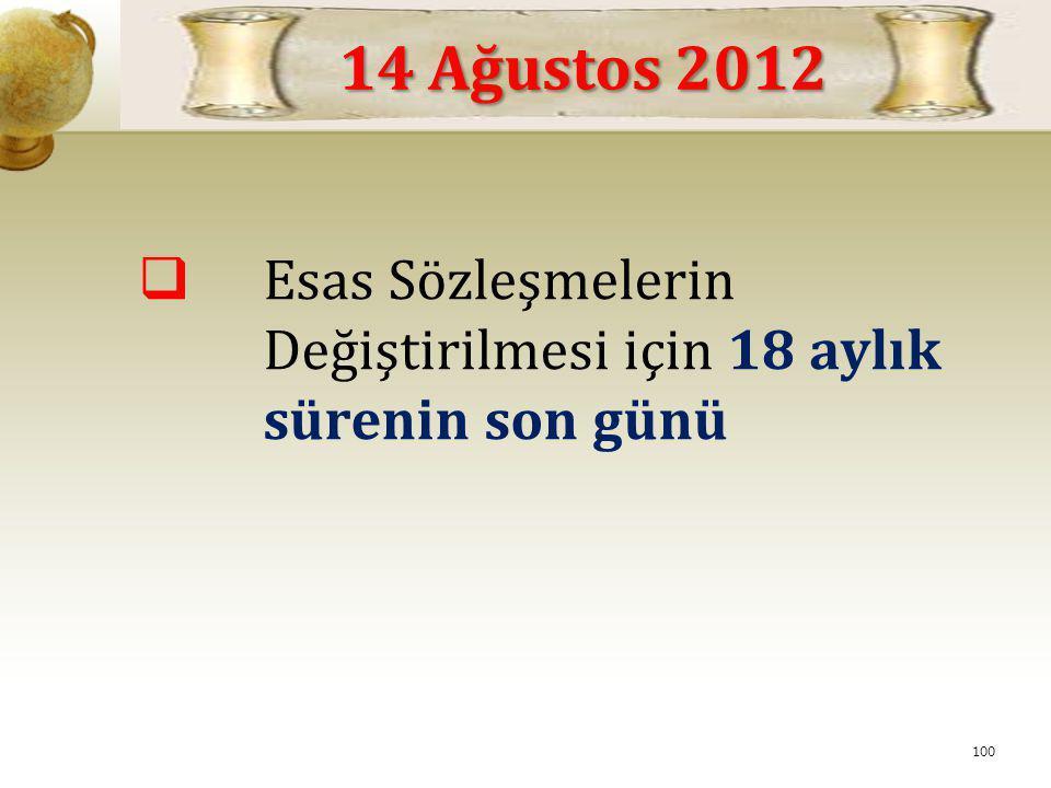  Esas Sözleşmelerin Değiştirilmesi için 18 aylık sürenin son günü 14 Ağustos 2012 100