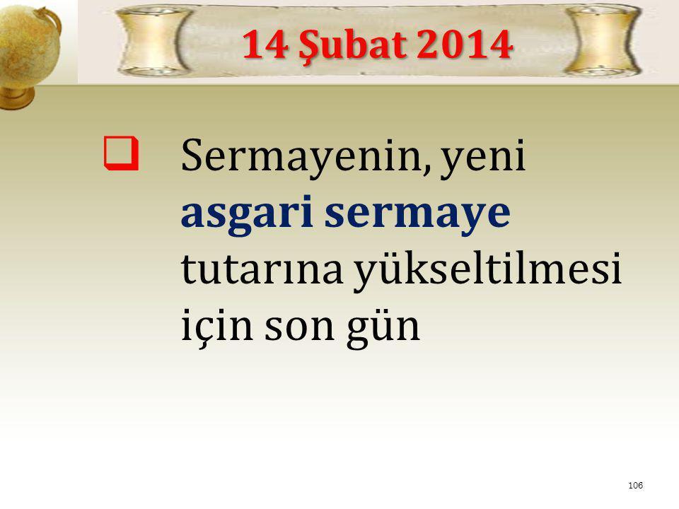  Sermayenin, yeni asgari sermaye tutarına yükseltilmesi için son gün 14 Şubat 2014 106