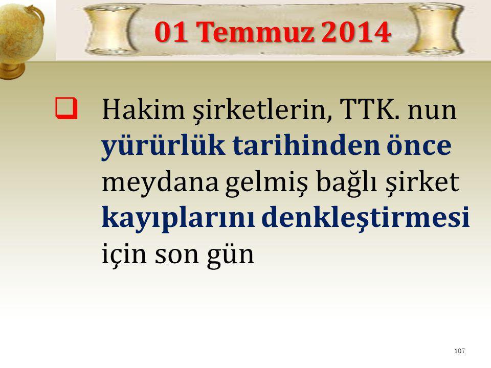  Hakim şirketlerin, TTK. nun yürürlük tarihinden önce meydana gelmiş bağlı şirket kayıplarını denkleştirmesi için son gün 01 Temmuz 2014 107