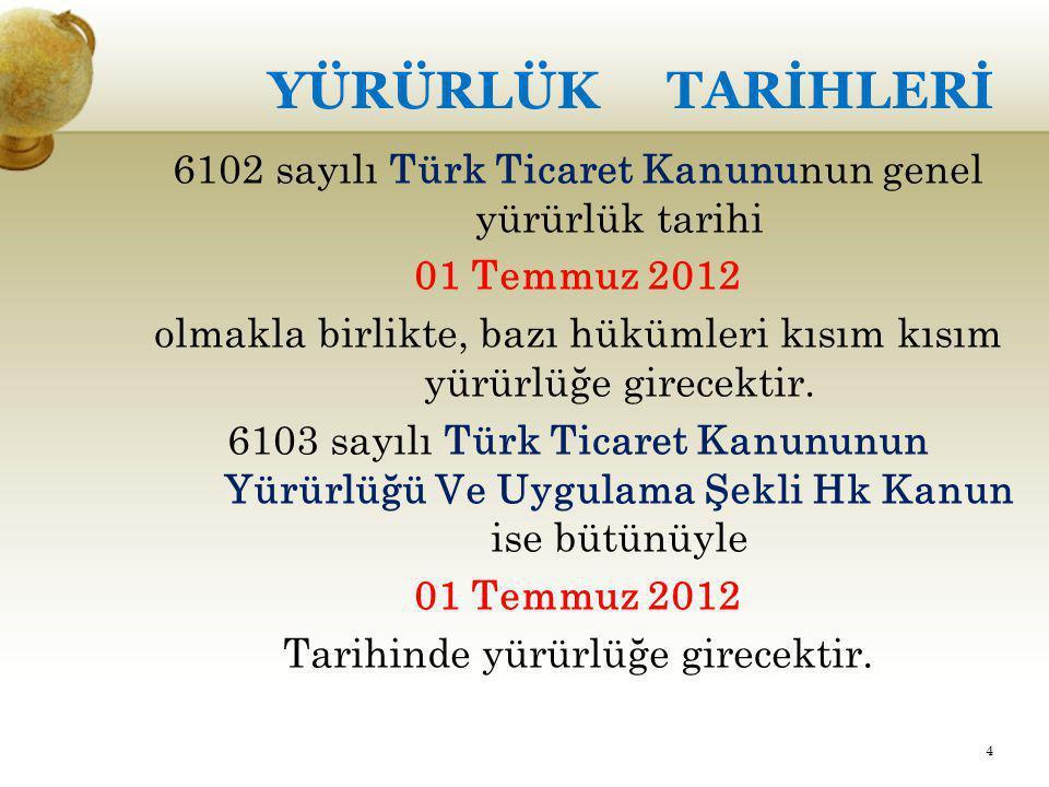 YÜRÜRLÜK TARİHLERİ 6102 sayılı Türk Ticaret Kanununun genel yürürlük tarihi 01 Temmuz 2012 olmakla birlikte, bazı hükümleri kısım kısım yürürlüğe gire