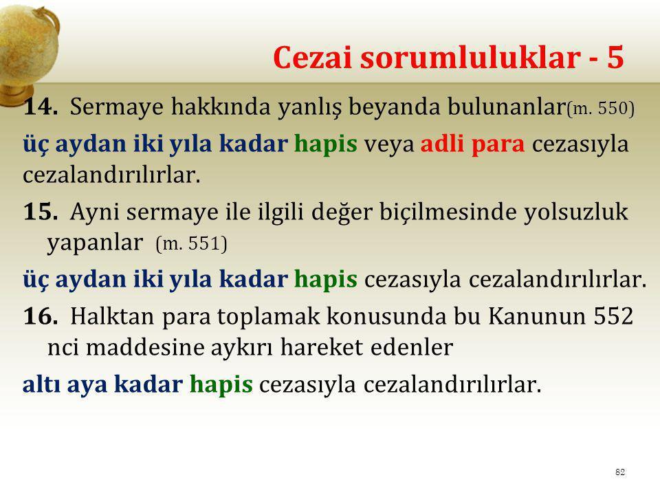 Cezai sorumluluklar - 5 14. Sermaye hakkında yanlış beyanda bulunanlar (m. 550) üç aydan iki yıla kadar hapis veya adli para cezasıyla cezalandırılırl