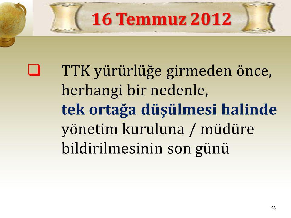  TTK yürürlüğe girmeden önce, herhangi bir nedenle, tek ortağa düşülmesi halinde yönetim kuruluna / müdüre bildirilmesinin son günü 16 Temmuz 2012 98