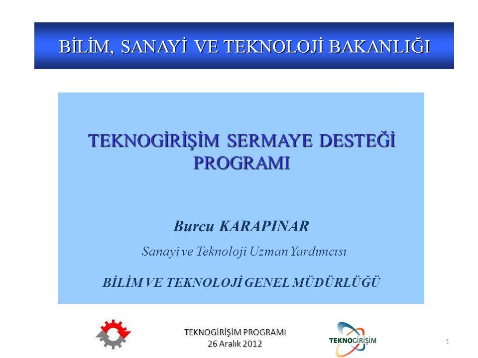 TEKNOGİRİŞİM PROGRAMI 26 Aralık 2012 BİLİM, SANAYİ VE TEKNOLOJİ BAKANLIĞI YÖNETMELİK TEKNOGİRİŞİM SERMAYE DESTEĞİ PROGRAMI Burcu KARAPINAR Sanayi ve Teknoloji Uzman Yardımcısı BİLİM VE TEKNOLOJİ GENEL MÜDÜRLÜĞÜ 1