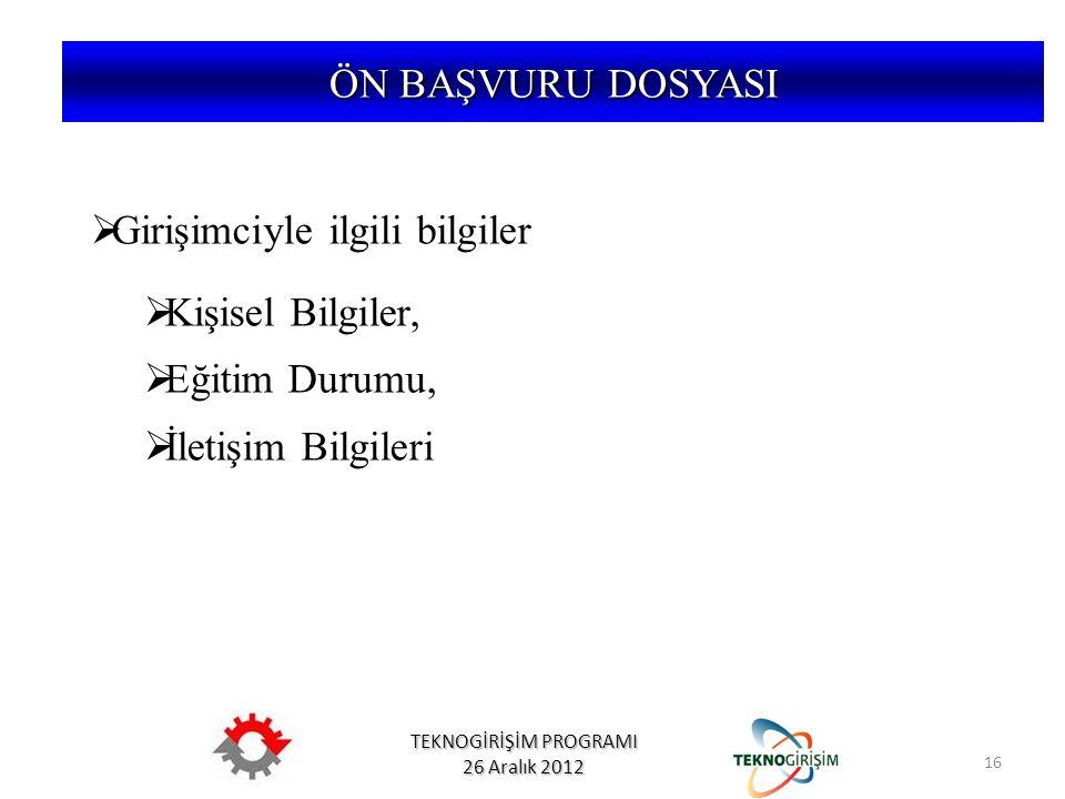TEKNOGİRİŞİM PROGRAMI 26 Aralık 2012 ÖN BAŞVURU DOSYASI  Girişimciyle ilgili bilgiler  Kişisel Bilgiler,  Eğitim Durumu,  İletişim Bilgileri 16