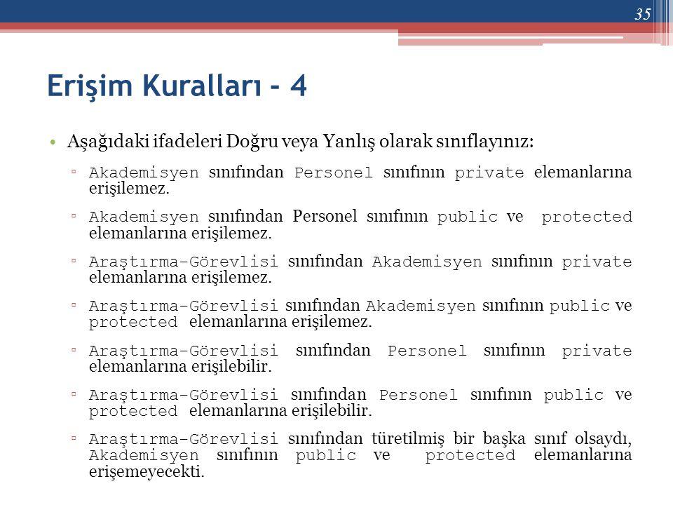 Erişim Kuralları - 4 •Aşağıdaki ifadeleri Doğru veya Yanlış olarak sınıflayınız: ▫ Akademisyen sınıfından Personel sınıfının private elemanlarına eriş