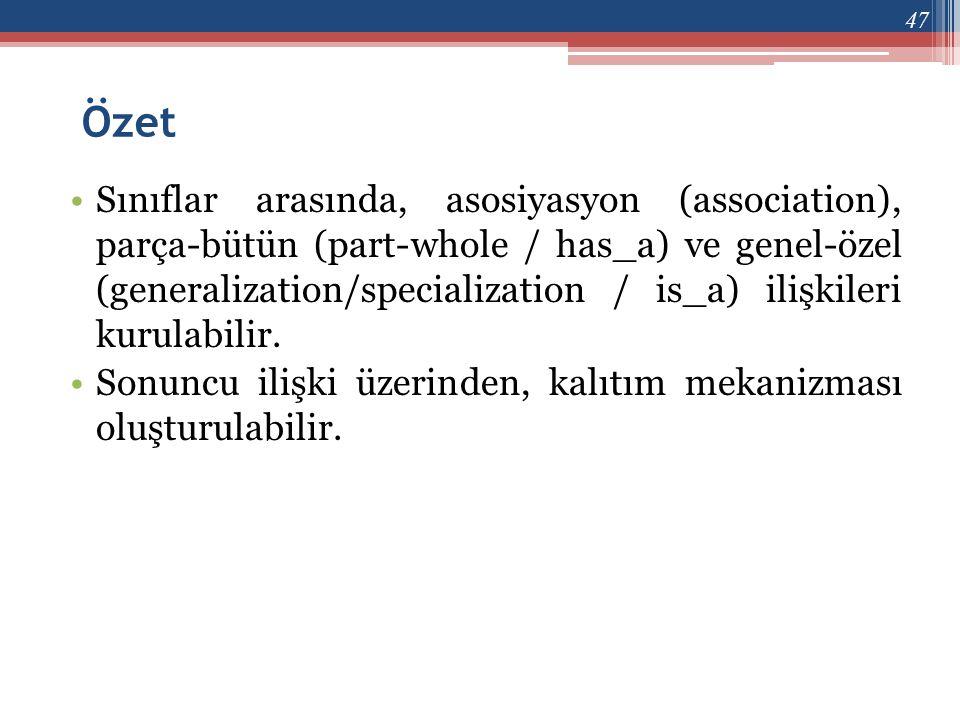 Özet •Sınıflar arasında, asosiyasyon (association), parça-bütün (part-whole / has_a) ve genel-özel (generalization/specialization / is_a) ilişkileri k