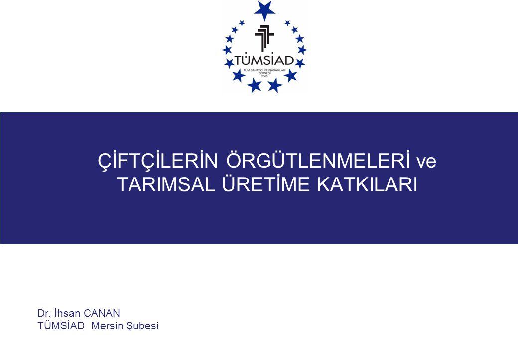 Dr. İhsan CANAN TÜMSİAD Mersin Şubesi ÇİFTÇİLERİN ÖRGÜTLENMELERİ ve TARIMSAL ÜRETİME KATKILARI