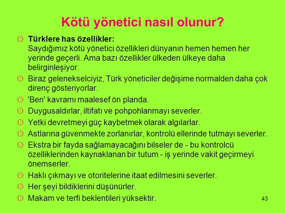Kötü yönetici nasıl olunur? ʘ Türklere has özellikler: Saydığımız kötü yönetici özellikleri dünyanın hemen hemen her yerinde geçerli. Ama bazı özellik