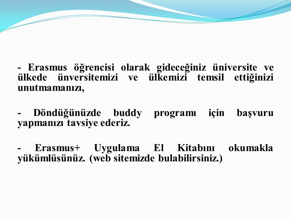 - Erasmus öğrencisi olarak gideceğiniz üniversite ve ülkede ünversitemizi ve ülkemizi temsil ettiğinizi unutmamanızı, - Döndüğünüzde buddy programı için başvuru yapmanızı tavsiye ederiz.