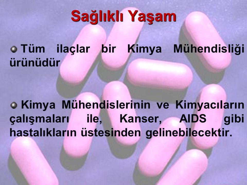 Sağlıklı Yaşam Tüm ilaçlar bir Kimya Mühendisliği ürünüdür Kimya Mühendislerinin ve Kimyacıların çalışmaları ile, Kanser, AIDS gibi hastalıkların üstesinden gelinebilecektir.