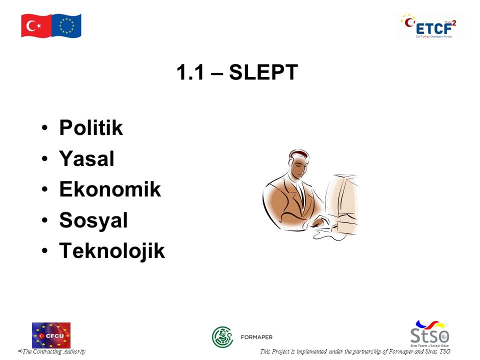  The Contracting Authority This Project is implemented under the partnership of Formaper and Sivas TSO 1.1 – SLEPT •Politik •Yasal •Ekonomik •Sosyal