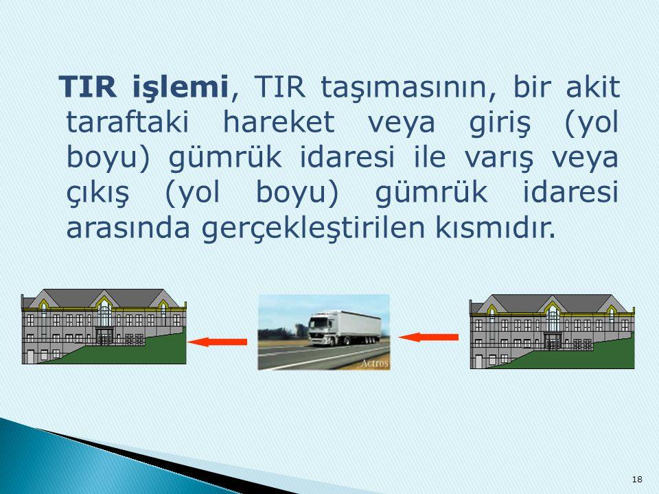 TIR işlemi, TIR taşımasının, bir akit taraftaki hareket veya giriş (yol boyu) gümrük idaresi ile varış veya çıkış (yol boyu) gümrük idaresi arasında g