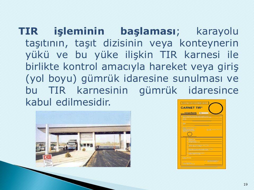 TIR işleminin başlaması; karayolu taşıtının, taşıt dizisinin veya konteynerin yükü ve bu yüke ilişkin TIR karnesi ile birlikte kontrol amacıyla hareke