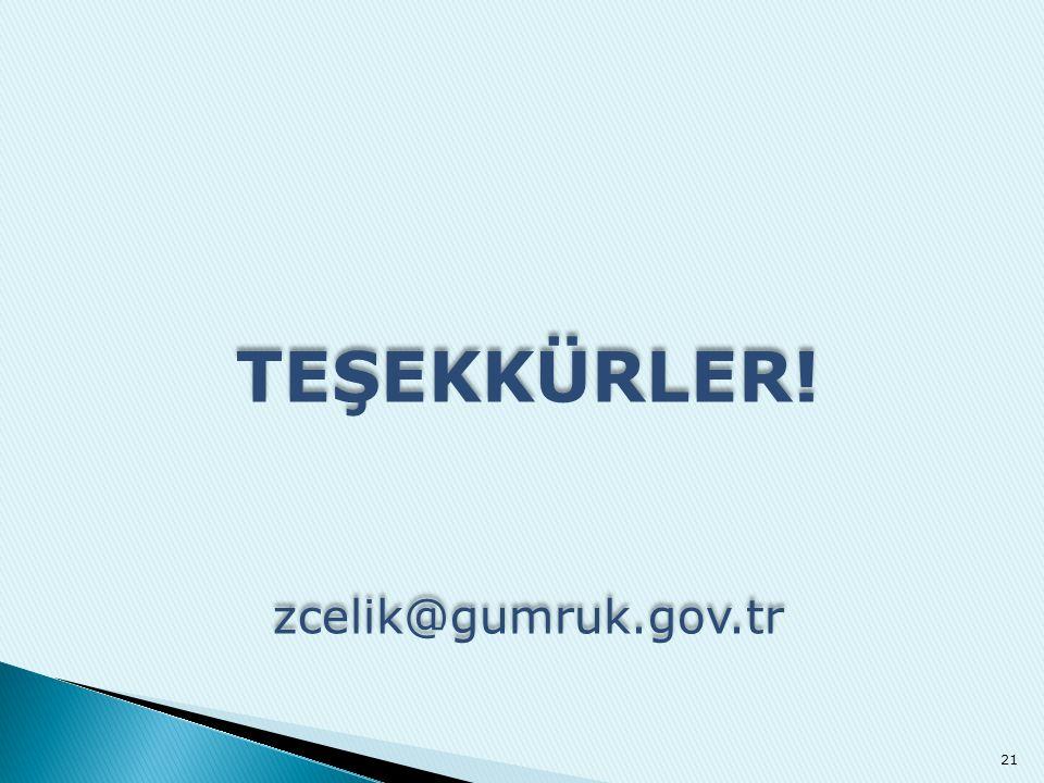 TEŞEKKÜRLER! zcelik@gumruk.gov.tr TEŞEKKÜRLER! zcelik@gumruk.gov.tr 21