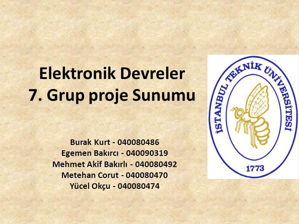 Elektronik Devreler 7. Grup proje Sunumu Burak Kurt - 040080486 Egemen Bakırcı - 040090319 Mehmet Akif Bakırlı - 040080492 Metehan Corut - 040080470 Y
