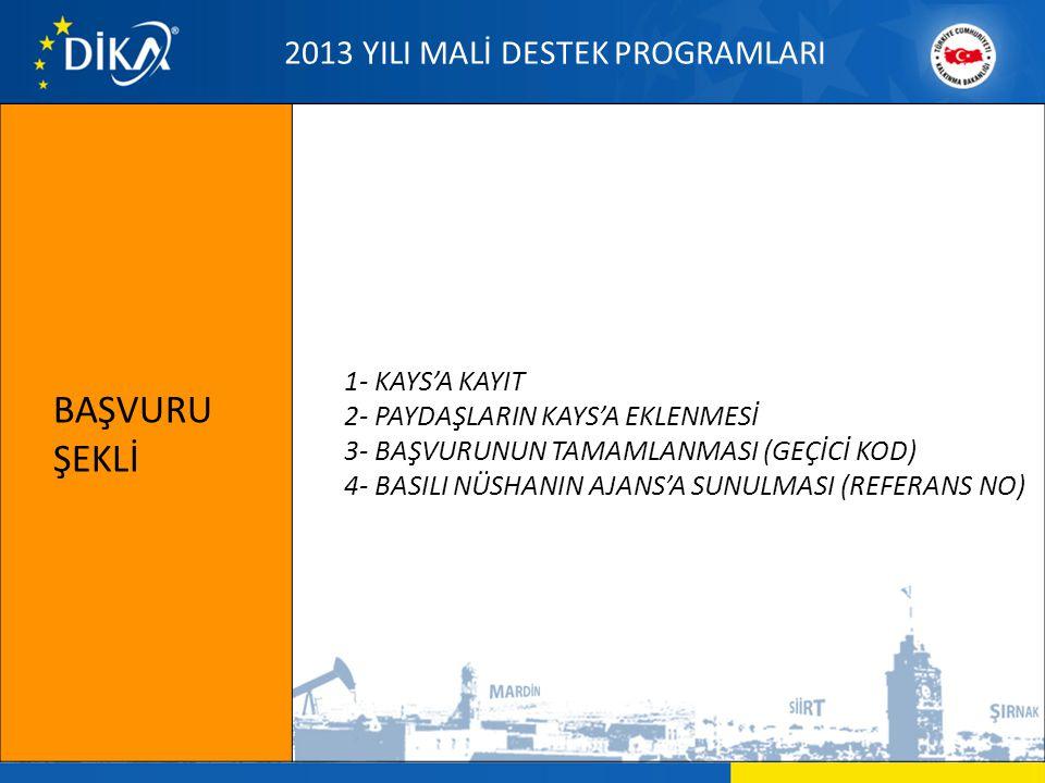 BAŞVURU ŞEKLİ 1- KAYS'A KAYIT 2- PAYDAŞLARIN KAYS'A EKLENMESİ 3- BAŞVURUNUN TAMAMLANMASI (GEÇİCİ KOD) 4- BASILI NÜSHANIN AJANS'A SUNULMASI (REFERANS NO) 2013 YILI MALİ DESTEK PROGRAMLARI