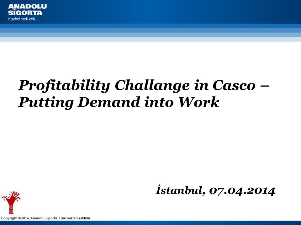 Copyright © 2014, Anadolu Sigorta. Tüm hakları saklıdır. Profitability Challange in Casco – Putting Demand into Work İstanbul, 07.04.2014
