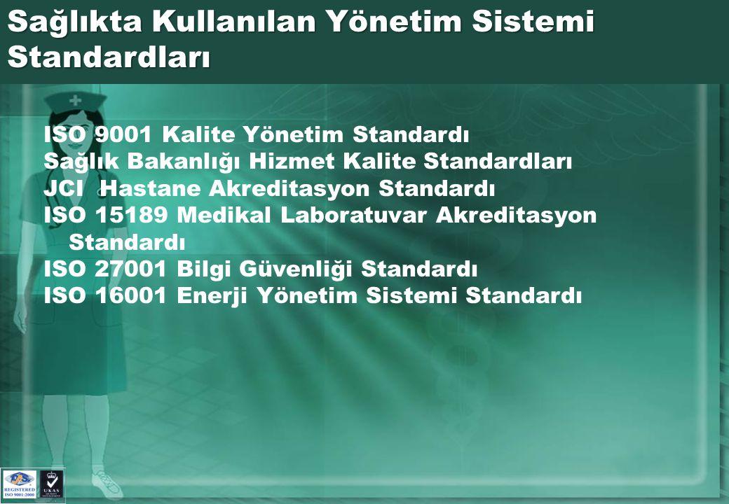 Sağlıkta Kullanılan Yönetim Sistemi Standardları ISO 9001 Kalite Yönetim Standardı Sağlık Bakanlığı Hizmet Kalite Standardları JCI Hastane Akreditasyon Standardı ISO 15189 Medikal Laboratuvar Akreditasyon Standardı ISO 27001 Bilgi Güvenliği Standardı ISO 16001 Enerji Yönetim Sistemi Standardı