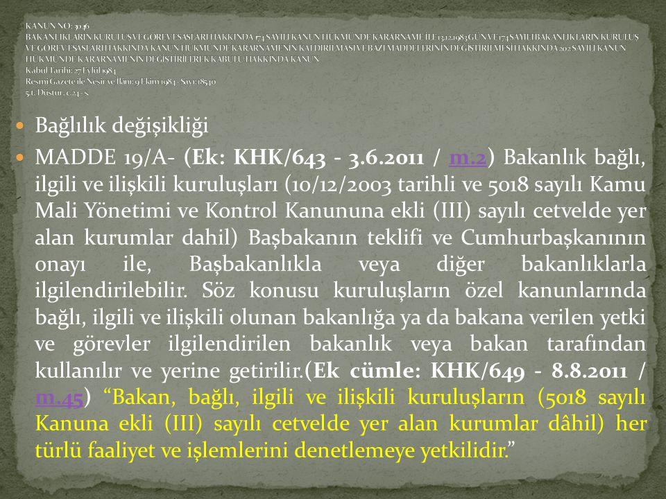  Bağlılık değişikliği  MADDE 19/A- (Ek: KHK/643 - 3.6.2011 / m.2) Bakanlık bağlı, ilgili ve ilişkili kuruluşları (10/12/2003 tarihli ve 5018 sayılı